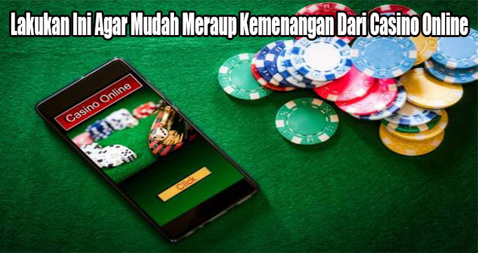 Lakukan Ini Agar Mudah Meraup Kemenangan Dari Casino Online